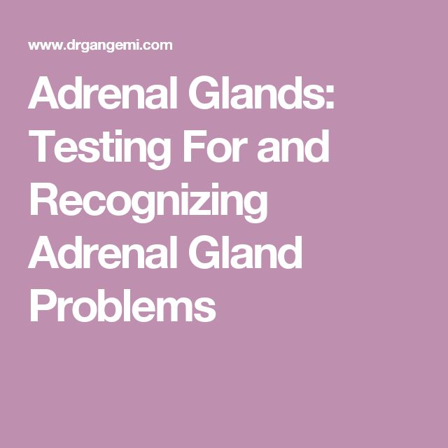 Adrenal Glands: Testing For and Recognizing Adrenal Gland Problems