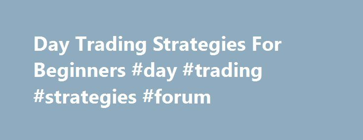 Day Trading Strategies For Beginners #day #trading #strategies #forum http://hawai.remmont.com/day-trading-strategies-for-beginners-day-trading-strategies-forum/  # Day Trading Strategies for Beginners Day trading – the act of buying and selling a financial instrument within the same day, or even multiple times over the course of a day, taking advantage of small price moves – can be a lucrative game. But it can also be a dangerous game for those who are new at it or who don't adhere to a…
