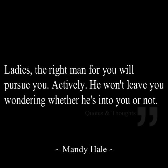 Ladies, the right man for you will pursue you. Actively. He won't leave you wondering whether he's into you or not.
