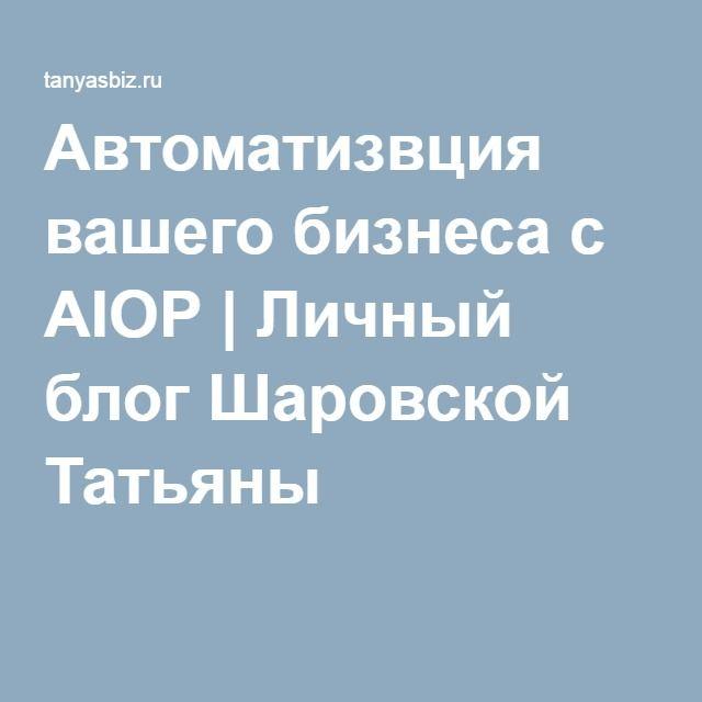 Автоматизвция вашего бизнеса с AIOP | Личный блог Шаровской Татьяны