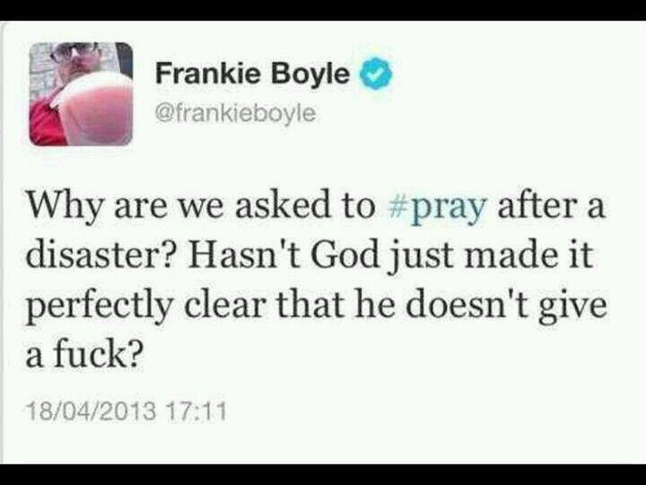 """""""Why are we asked to pray after a disaster? Hasn't Good just made it perfectly clear that he doesn't give a fuck?"""" ~ Frankie Boyle. atheism, anti-theism"""