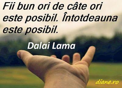 """""""Fii bun ori de câte ori este posibil. Întotdeauna este posibil.""""  Dalai Lama"""