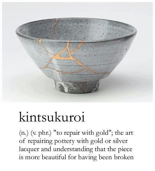 """kintsukroi (n.) """"to repair with gold""""; the art of repairing pottery with gold or silver laquer and understanding that the piece is more beautiful for having been broken"""