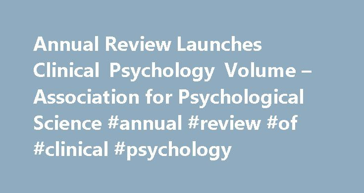 Annual Review Launches Clinical Psychology Volume – Association for Psychological Science #annual #review #of #clinical #psychology http://indiana.nef2.com/annual-review-launches-clinical-psychology-volume-association-for-psychological-science-annual-review-of-clinical-psychology/  # Annual Review Launches Clinical Psychology Volume APS Charter Member Susan Nolen-Hoeksema, University of Michigan, is inaugural editor of the Annual Review of Clinical Psychology. Its time has come, she said…