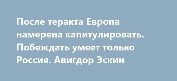 После теракта Европа намерена капитулировать. Побеждать умеет только Россия. Авигдор Эскин https://apral.ru/2017/08/10/posle-terakta-evropa-namerena-kapitulirovat-pobezhdat-umeet-tolko-rossiya-avigdor-eskin.html  День спустя после того, как управляемый террористом автомобиль BMW врезался в группу французских военных, эксперты там обсуждают пути капитуляции. Придворная французская пресса поначалу, надо сказать, упорно избегала упоминания личности джихадиста, ранившего шестерых солдат…