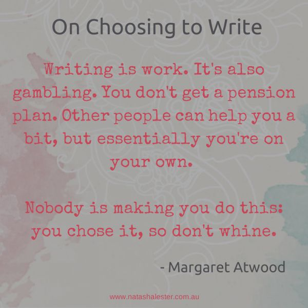 """""""writing is work. it's also gambling. you don't get a pension plan. other people can help you a bit, but essentially you're on your own. nobody is making you do this, you chose it, so don't whinte"""" -- Margaret Atwood"""