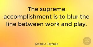 "Arnold J. Toynbee Quote: ""The supreme accomplishment is to blur the line between work and play."" #Work #quotes #quotetab"