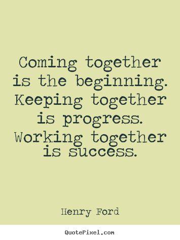 Coming together is the beginning. keeping together.. Henry ...