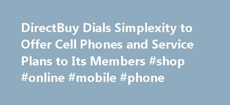 DirectBuy Dials Simplexity to Offer Cell Phones and Service Plans to Its Members #shop #online #mobile #phone http://mobile.remmont.com/directbuy-dials-simplexity-to-offer-cell-phones-and-service-plans-to-its-members-shop-online-mobile-phone/  DirectBuy Dials Simplexity to Offer Cell Phones and Service Plans to Its Members DirectBuy, the home improvement and furnishings club with direct insider prices, today announced that it has expanded its merchandise catalog to include wireless products…