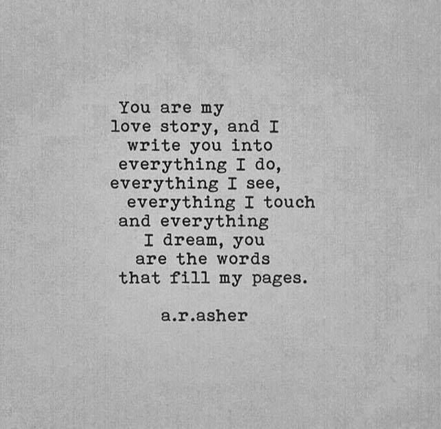 You are my love story, and I write you into everything I do, everything I see, everything I touch and everything I dream, You are the words that fill my pages...❤️
