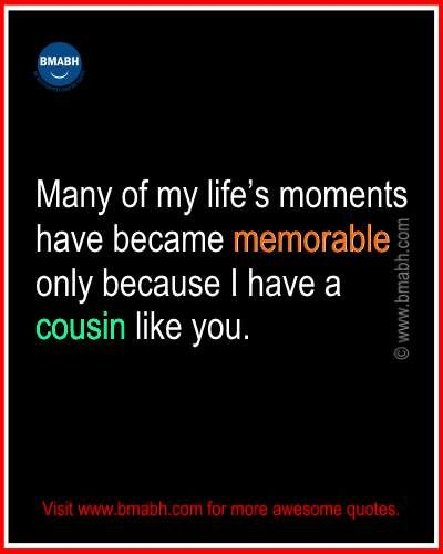 Beautiful cousin quotes and sayings picture on www.bmabh.com - Many of my life's moments have became memorable only because I have a cousin like you. Follow us on pinterest at https://www.pinterest.com/bmabh/ for more awesome quotes.