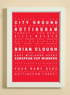 Showcasing some of the words, facts, dates and player names that we associate with Nottingham Forest Football Club.  A great item for yourself if you are a fan or as a gift for someone that is.  The print also has a line to enable you to add a name -  see 'YOUR NAME HERE' on print.