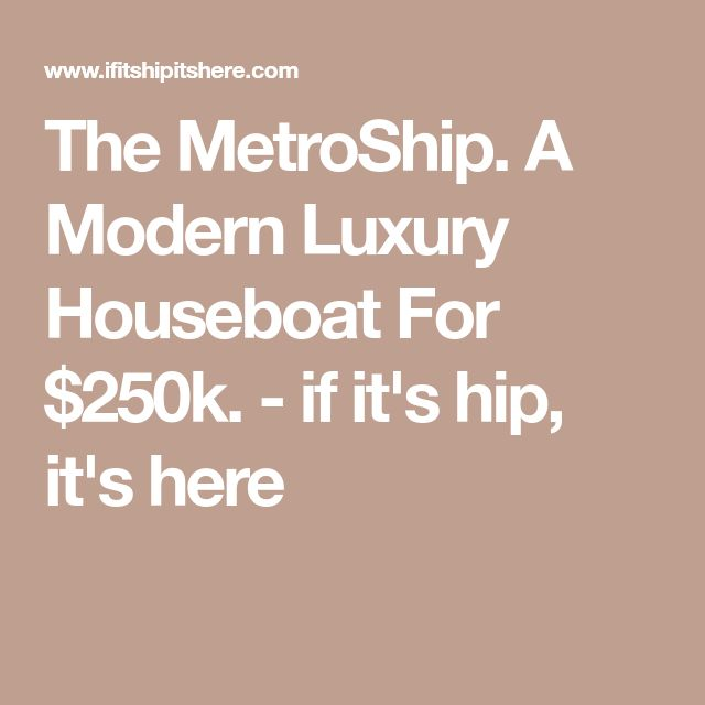 The MetroShip. A Modern Luxury Houseboat For $250k. - if it's hip, it's here