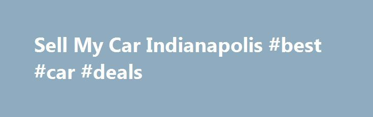 Sell My Car Indianapolis #best #car #deals http://car.remmont.com/sell-my-car-indianapolis-best-car-deals/  #sell cars # Sell My Car If you re asking yourself, Where should I sell my car in Indy ? Indy Cash for Cars has your solution. As a local alternative to used-car retailers such as CarMax , we provide the entire Indianapolis area with a place to sell a used car for top dollar. […]The post Sell My Car Indianapolis #best #car #deals appeared first on Car.
