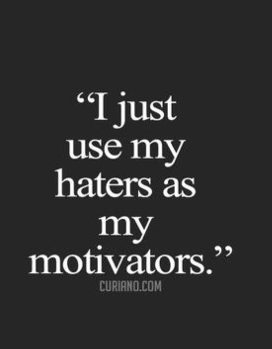 Use your haters as your  motivation. Don't care about what they say. It is nor really important...