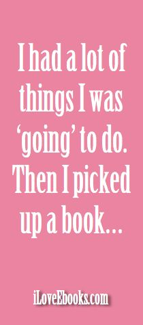 i had a lot of things i was going to do. Then i picked up a book...