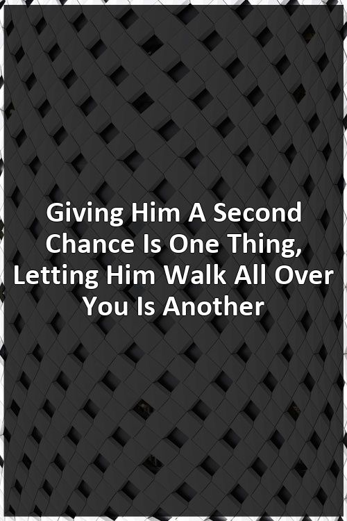 Giving Him A Second Chance Is One Thing, Letting Him Walk All Over