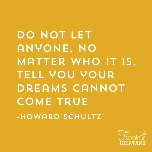 Do not let anyone, no matter who it is, tell you your dreams cannot come true. ~Howard Schultz