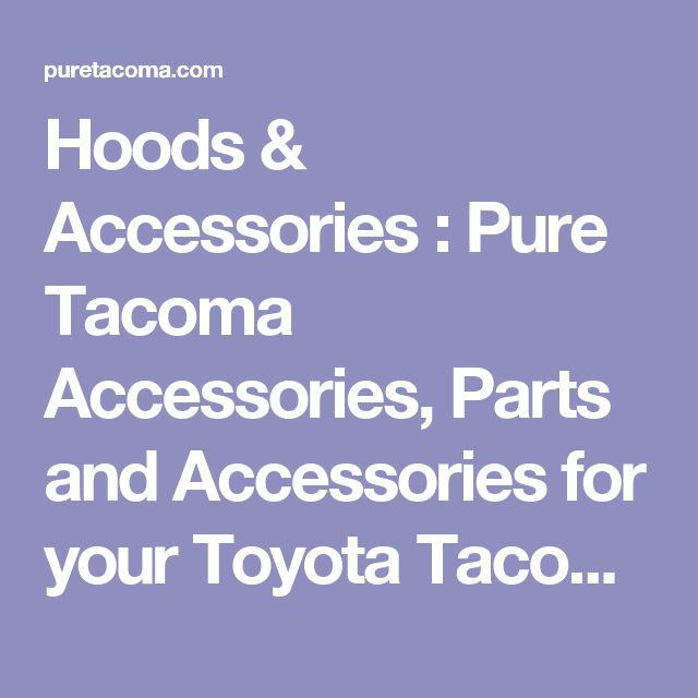 Hoods & Accessories : Pure Tacoma Accessories, Parts and Accessories for your Toyota Tacoma