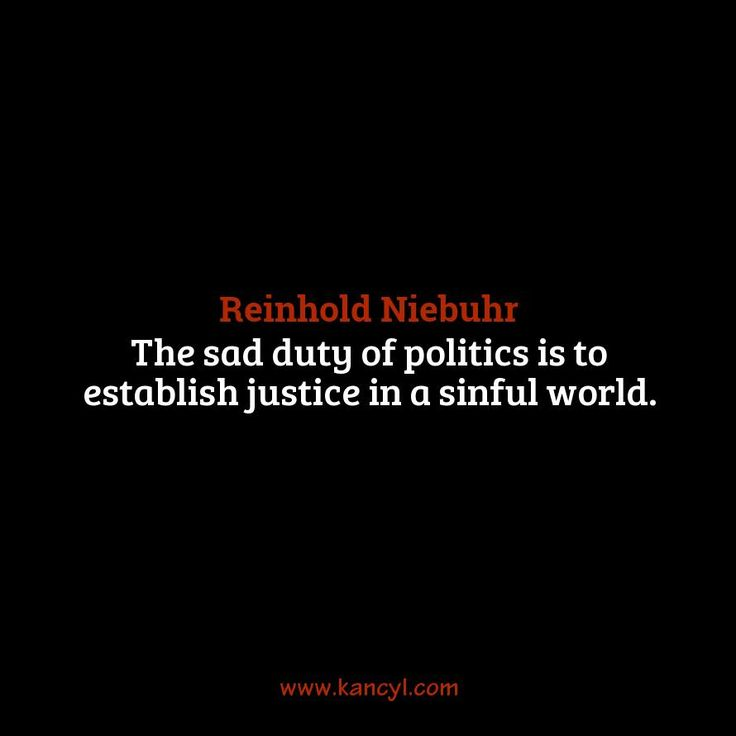 """""""The sad duty of politics is to establish justice in a sinful world."""", Reinhold Niebuhr"""