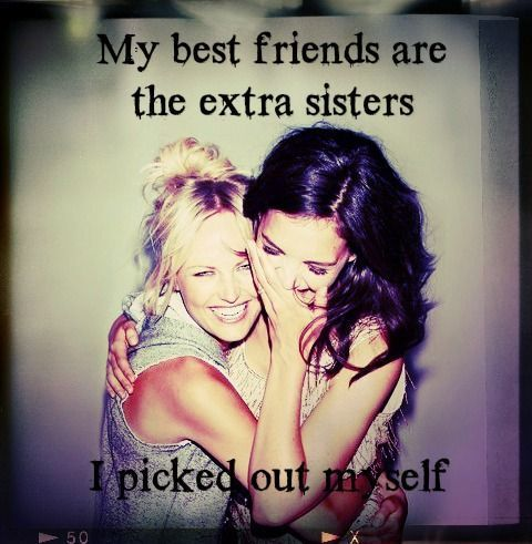 """""""My best friends are the extra sisters I picked out myself."""""""