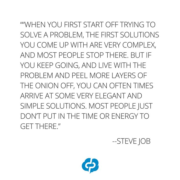 """""""When you first start off trying to solve a problem, the first solutions you come up with are very complex, and most people stop there. But if you keep going, and live with the problem and peel more layers of the onion off, you can often times arrive at some very elegant and simple solutions. Most people just don't put in the time or energy to get there."""" -Steve Jobs-Motivational and inspirational,quotes for small business owners,entrepreneurs,retailers,boutique owners."""