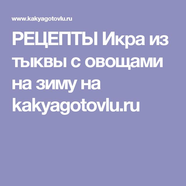 РЕЦЕПТЫ Икра из тыквы с овощами на зиму на kakyagotovlu.ru