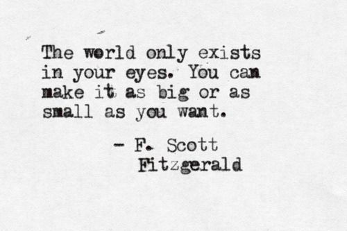The world only exists in your eyes. You can make it as big or as small as you want. - F. Scott Fitzgerald