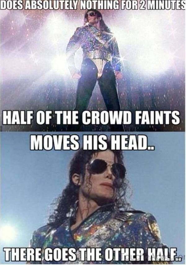 does absolutely nothing for 2 minutes, half of the crowd faints, moves his head, there goes the other half, michael jackson, meme - Aug 21 2015 05:56 PM