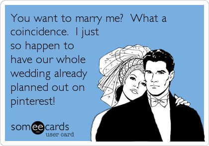 You want to marry me? What a coincidence. I just so happen to have our whole wedding already planned out on pinterest! | Wedding Ecard | someecards.com