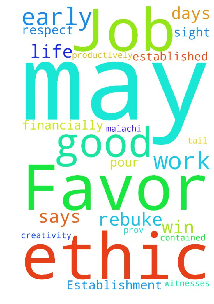 """Favor & Establishment on Job -  I ask to be established on my job. Practically, that I be """"early to bed and early to rise,"""" for wisdom, creativity and for a """"solid work ethic,"""" especially so we can be good witnesses and spend our minutes, hours and days productively """"making the most of the time"""" (Col 4:5, Eph 5:15-16). I ask for technological aptitudes and smoothness, a Christian Work Ethic, """"so that your daily life may win the respect of outsiders and so that you will not be dependent on…"""