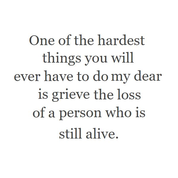 One of the hardest things you will ever have to do my dear is grieve the loss of a person who is still alive.