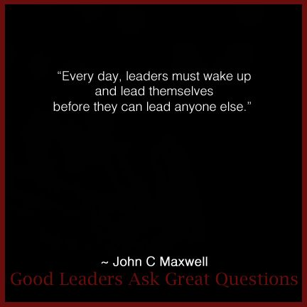 """Every day, leaders must wake up and lead themselves before they can lead anyone else."" #Quote by John #Maxwell in his book ""Good Leaders Ask Great Questions"""