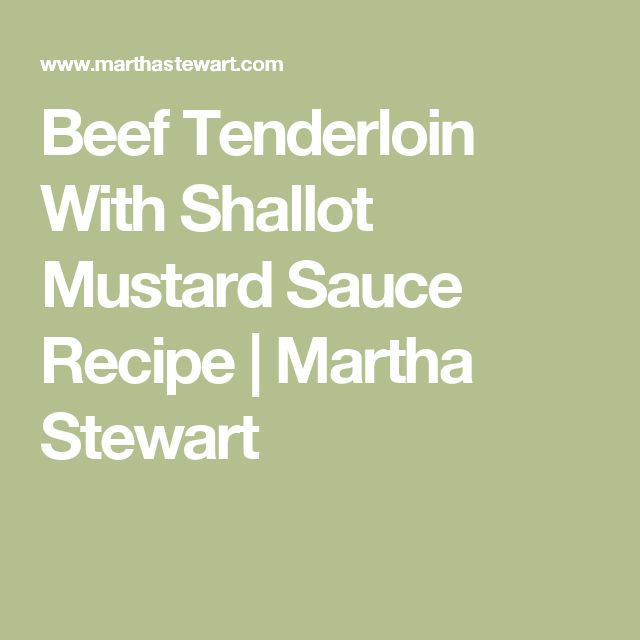 Beef Tenderloin With Shallot Mustard Sauce Recipe | Martha Stewart