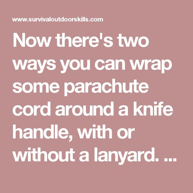 Now there's two ways you can wrap some parachute cord around a knife handle, with or without a lanyard. But before you can begin wrapping it youl need to do several things.  (a)Burn/melt both ends of the parachute cord so the outer sleeve and the inner nylon strands don't come out and unravel.  (b)Soak it in some water for about 15 (+/-) minutes so it will stretch while it is being tightly wrapped around the handle. And then when it starts to dry it will shrink nice and tight around the…