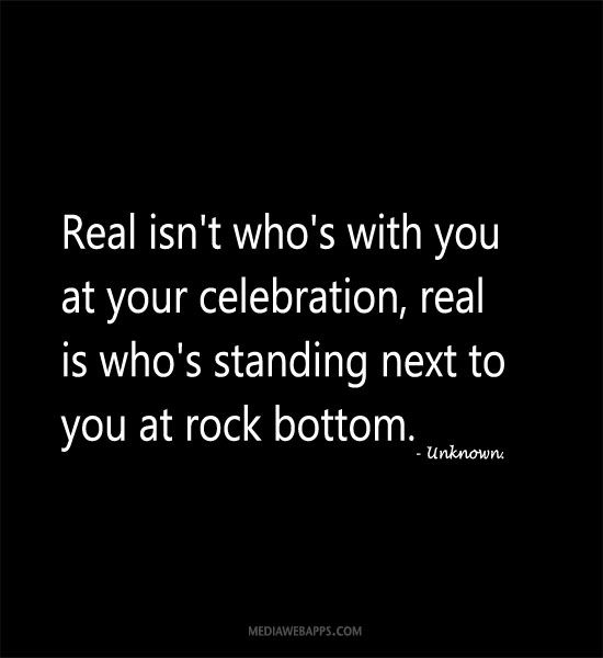 Real isn`t who`s with you at your celebration, real is who`s standing next to you at rock bottom.