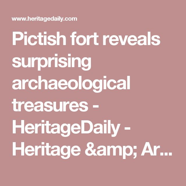 Pictish fort reveals surprising archaeological treasures - HeritageDaily - Heritage & Archaeology News