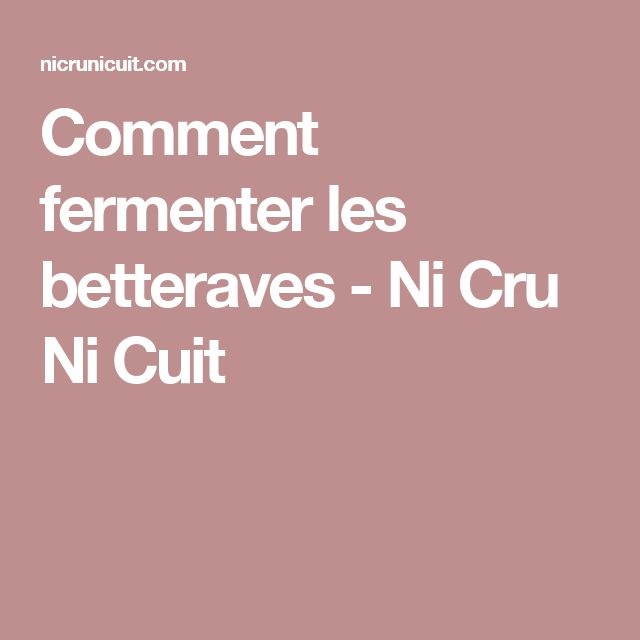 Comment fermenter les betteraves - Ni Cru Ni Cuit