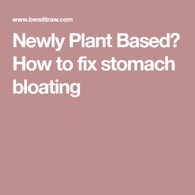Newly Plant Based? How to fix stomach bloating