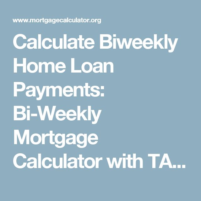 Calculate Biweekly Home Loan Payments: Bi-Weekly Mortgage Calculator with TAX REPROCUSSIONS