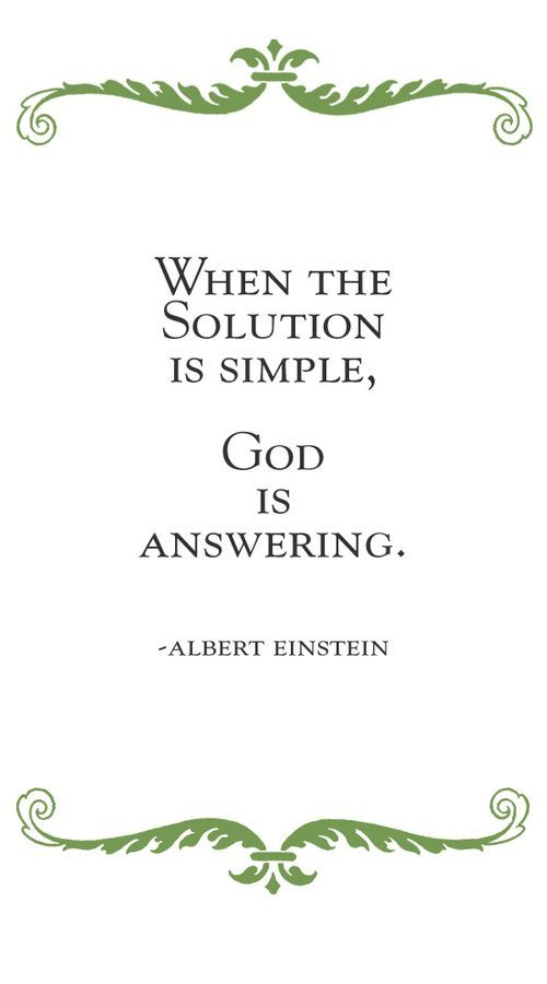 When the solution is simple... Not sure it is an Einstein quote but I had this in a pin board in my bedroom for years.