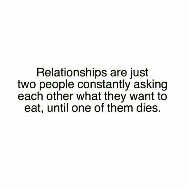 Relationships are just two people who constantly ask each other what they want to eat, until one or both of them die.