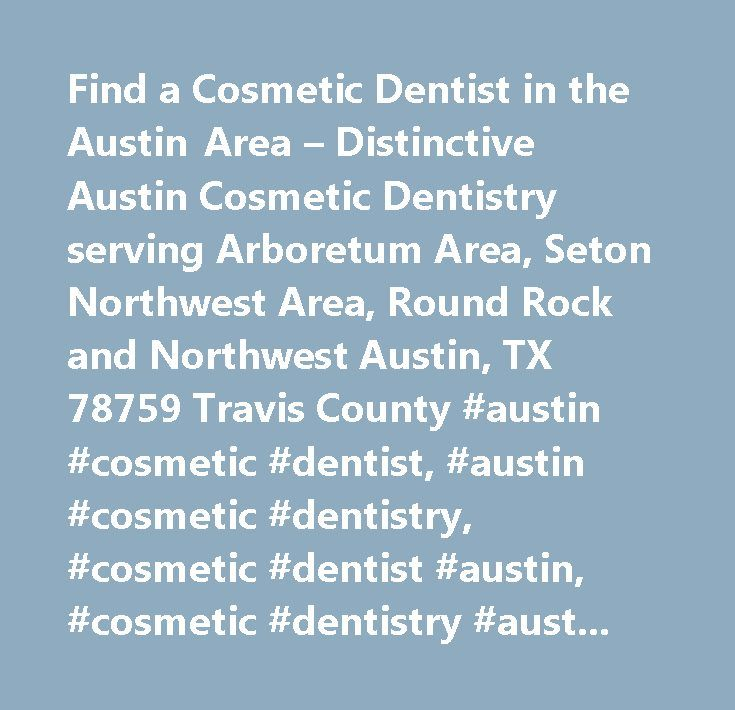 Find a Cosmetic Dentist in the Austin Area – Distinctive Austin Cosmetic Dentistry serving Arboretum Area, Seton Northwest Area, Round Rock and Northwest Austin, TX 78759 Travis County #austin #cosmetic #dentist, #austin #cosmetic #dentistry, #cosmetic #dentist #austin, #cosmetic #dentistry #austin, #austin #dental #care, #find #a #dentist, #dentist, #dentists, #cosmetic #dentist #arboretum #area, #cosmetic #dentist #seton #northwest #area, #cosmetic #dentist #round #rock, #cosmetic #dentist…