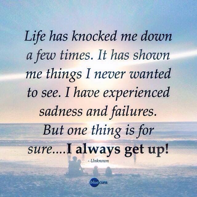 LIfe has knocked me down a few times. It has shown me things I never wanted to see. I have experienced sadness and failures. But one thing is for sure...I always get up!