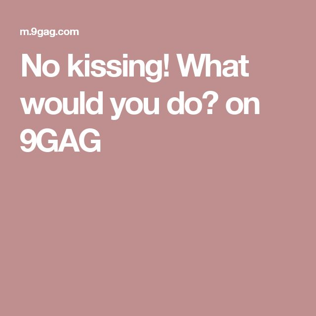 No kissing! What would you do? on 9GAG