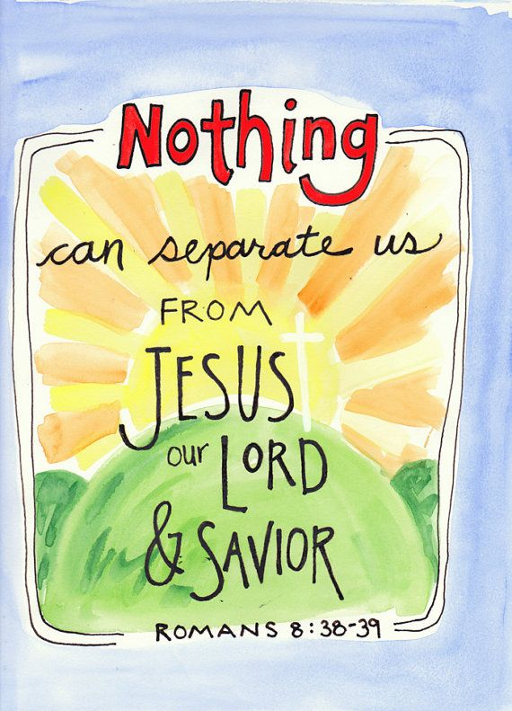 For I am sure that neither death nor life, nor angels nor rulers, nor things present nor things to come, nor powers, nor height nor depth, nor anything else in all creation, will be able to separate us from the love of God in Christ Jesus our Lord. (Romans 8:38-39 ESV)