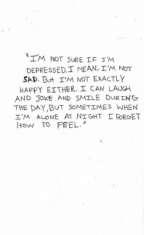 I'm not sure if I'm depressed. I mean, I'm not sad. But I'm not exactly happy either. I can laugh and joke and smile during the day, but sometimes when I'm alone at night I forget how to feel. More