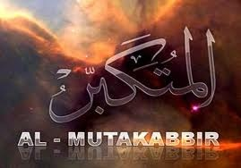 AL-MUTAKABBIR  The One to whom the word 'I' exclusively belongs. Absolute 'I'ness belongs only to Him. Whoever, with the word 'I', accredits a portion of this Absolute 'I'ness to himself, thereby concealing the 'I'ness comprising his essence and fortifying his own relative 'I'ness, will pay  its consequence with 'burning' (suffering). Majesty (Absolute 'I'ness) is His attribute alone.