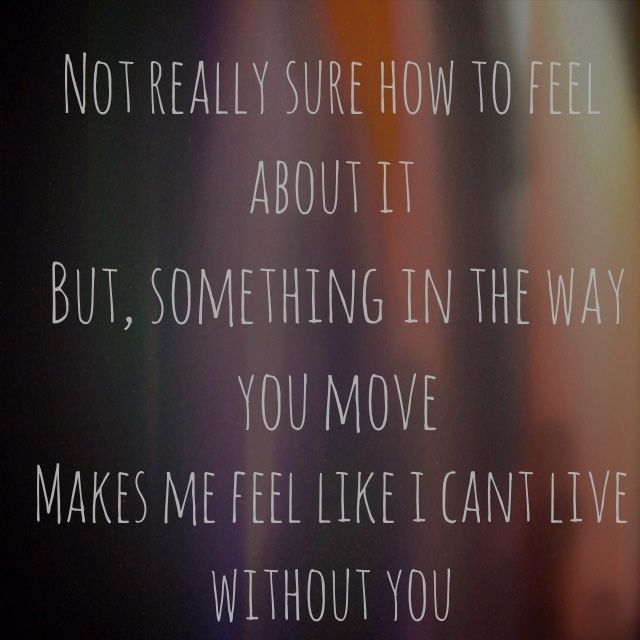 Not reallu sure how to feel about it, But, something in the way you move, makes me feel like I can't live without you.