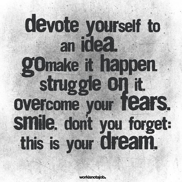 Devote yourself to an idea.  Go make it happen.  Struggle on it.  Overcome your fears.  Smile.  Don't you forget, this is YOUR dream.